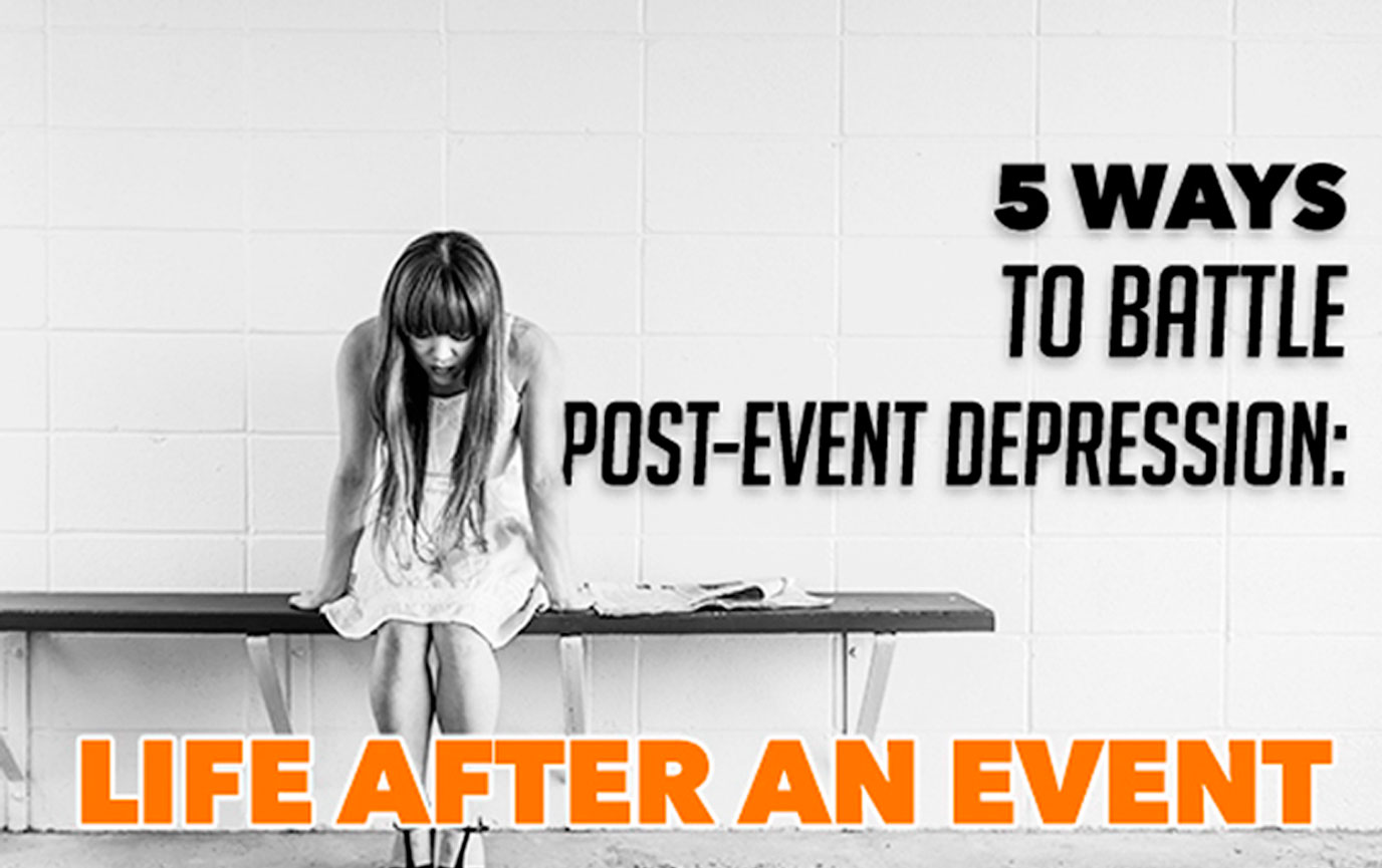 5 Ways to Battle Post-Event Depression: Life After An Event